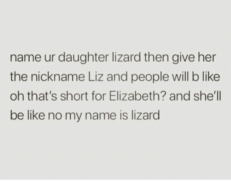 naming a kid liz, short for lizard and people will think it's short for elizabeth