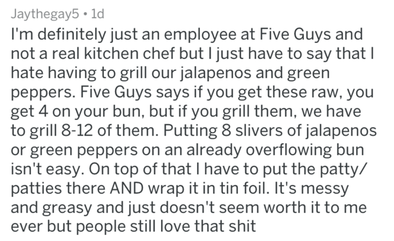 Text - Jaythegay5 1d I'm definitely just an employee at Five Guys and not a real kitchen chef but I just have to say thatI hate having to grill our jalapenos and green peppers. Five Guys says if you get these raw, you get 4 on your bun, but if you grill them, we have to grill 8-12 of them. Putting 8 slivers of jalapenos or green peppers on an already overflowing bun isn't easy. On top of that I have to put the patty/ patties there AND wrap it in tin foil. It's messy and greasy and just doesn't s