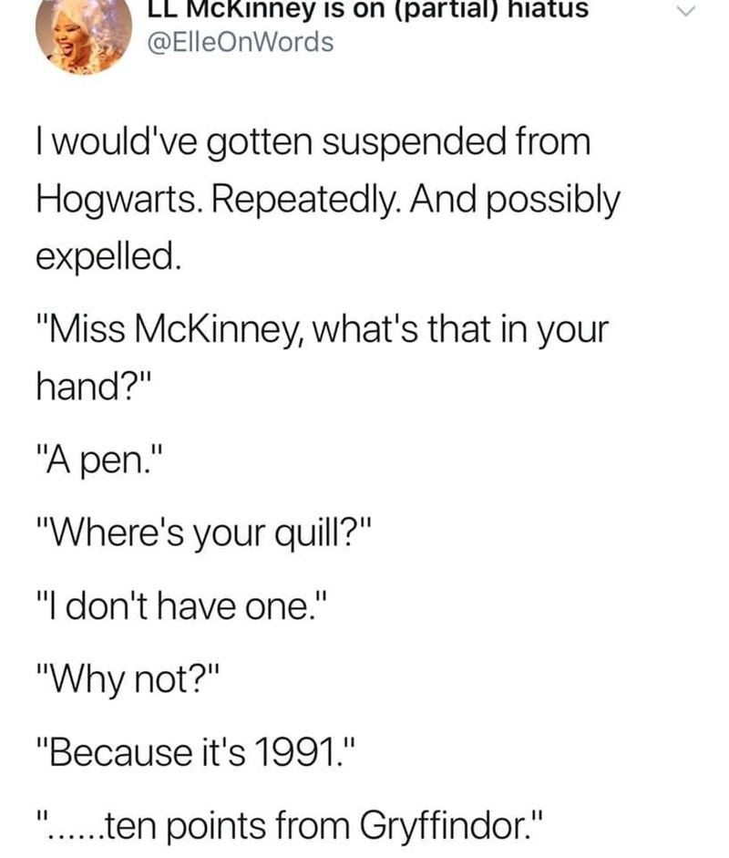 "Text - LL McKinney is on (partial) hiatus @ElleOnWords Iwould've gotten suspended from Hogwarts. Repeatedly. And possibly expelled ""Miss McKinney, what's that in your hand?"" ""A pen."" ""Where's your quill?"" ""I don't have one."" ""Why not?"" ""Because it's 1991."" ""..ten points from Gryffindor."""
