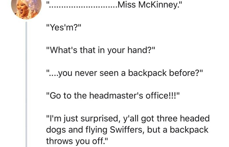 "Text - ....Miss McKinney."" II ""Yes'm?"" ""What's that in your hand?"". II .you never seen a backpack before?"" ""Go to the headmaster's office!!!"" ""I'm just surprised, y'all got three headed dogs and flying Swiffers, but a backpack throws you off."""