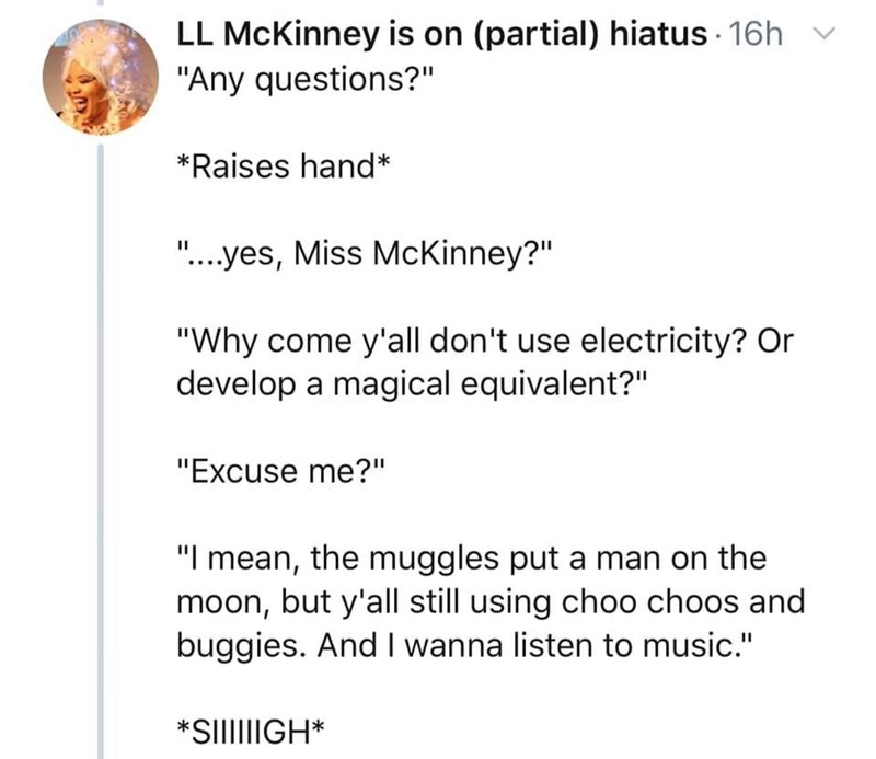 "Text - LL McKinney is on (partial) hiatus 16h ""Any questions?"" *Raises hand* ""....yes, Miss McKinney?"" ""Why come y'all don't use electricity? Or develop a magical equivalent?"" ""Excuse me?"" ""I mean, the muggles put a man on the moon, but y'all still using choo choos and buggies. And I wanna listen to music."" *SIllGH*"