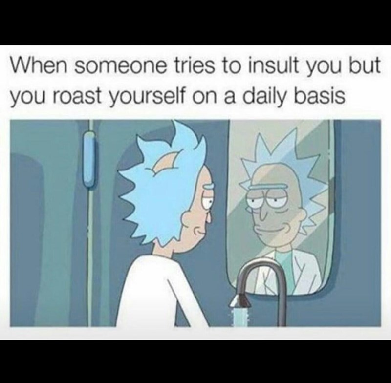"Caption that reads, ""When someone tries to insult you but you roast yourself on a daily basis"" above a pic of Rick from Rick and Morty looking smugly into a mirror"