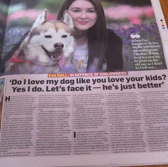 Siberian husky - When I'm hungover he lies on the sofa beside me making sure I'm okay. When he gets a new toy he gives me his old one so I don't feel left out... 0 EVA HALL: IN DEFENCE OF DOG-OWNERS 'Do I love my dog like you love your kids? Yes I do. Let's face it-he's just better' the wod From Thes fean tnrh your ds tab.hedo atrhe doe shenged eery he then3 bed veact itant ae me e t thefty tinte if jor ed ers sheadbet tar in Andthere enver leachng N he thas eheneer fe leis mies ntead he warts i