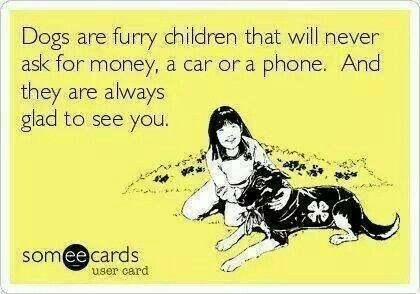 Text - Dogs are furry children that will never ask for money, a car or a phone. And they are always glad to see you. someecards user card