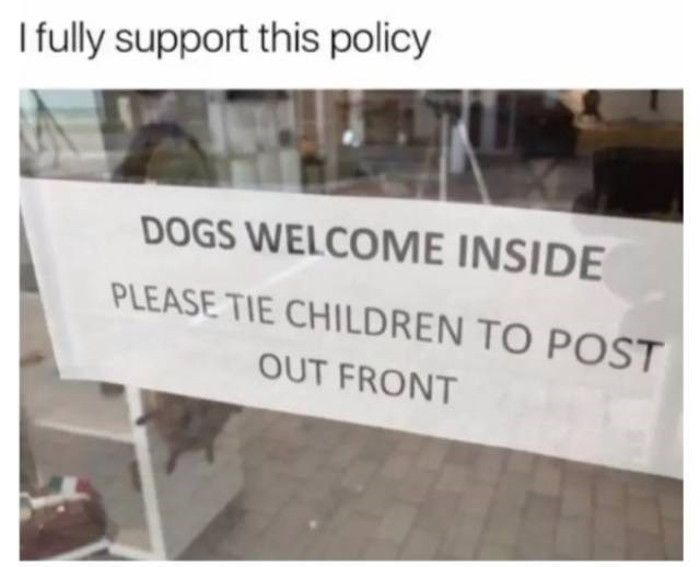 Text - Ifully support this policy DOGS WELCOME INSIDE PLEASE TIE CHILDREN TO POST OUT FRONT