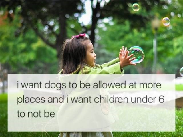 Nature - i want dogs to be allowed at more places and i want children under 6 to not be