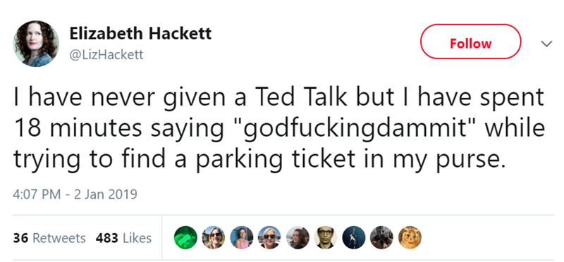 """Text - Elizabeth Hackett Follow @LizHackett I have never given a Ted Talk but I have spent 18 minutes saying """"godfuckingdammit"""" while trying to find a parking ticket in my purse. 4:07 PM 2 Jan 2019 36 Retweets 483 Likes"""