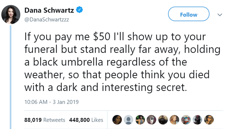 Text - Dana Schwartz Follow @DanaSchwartzzz If you pay me $50 I'll show up to your funeral but stand really far away, holding a black umbrella regardless of the weather, so that people think you died with a dark and interesting secret. 10:06 AM - 3 Jan 2019 88,019 Retweets 448,800 Likes
