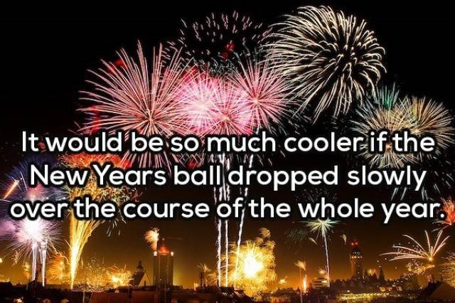Fireworks - It would be so much cooler if the New Years balldropped slowly over the course of the whole year