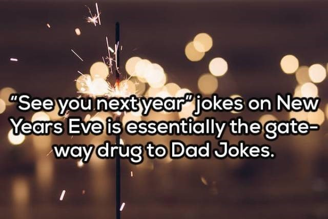 "Text - See younext year"" jokes on New Years Eve is essentially the gate- way drug to Dad Jokes."