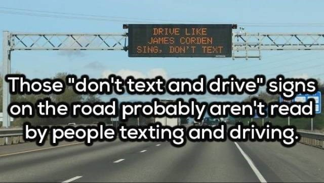 """Motor vehicle - DRIVE LIKE JAMES CORDEN SING DON T TEXT Those """"don't textand drive signs on the road probably aren't read by people texting and driving."""