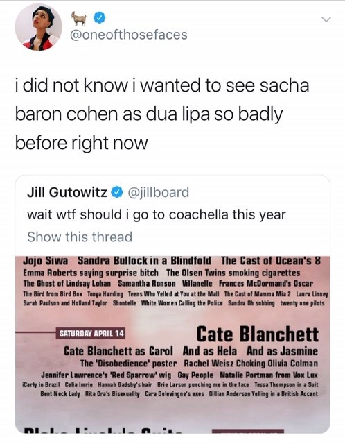 Text - @oneofthosefaces i did not know i wanted to see sacha baron cohen as dua lipa so badly before right now Jill Gutowitz @jillboard wait wtf should i go to coachella this year Show this thread Jojo Siwa Sandra Bullock in a Blindfold The Cast of Ucean's 8 Emma Roberts saying surprise bitch The Olsen Twins smoking cigarettes The Ghost of Lindsay Lohan Samantha Ronson Willanelle Frances McDormand's Oscar The Bird from Bird Box Tonya Harding Teens Who Yelled at You at the Mall The Cast of Mamma
