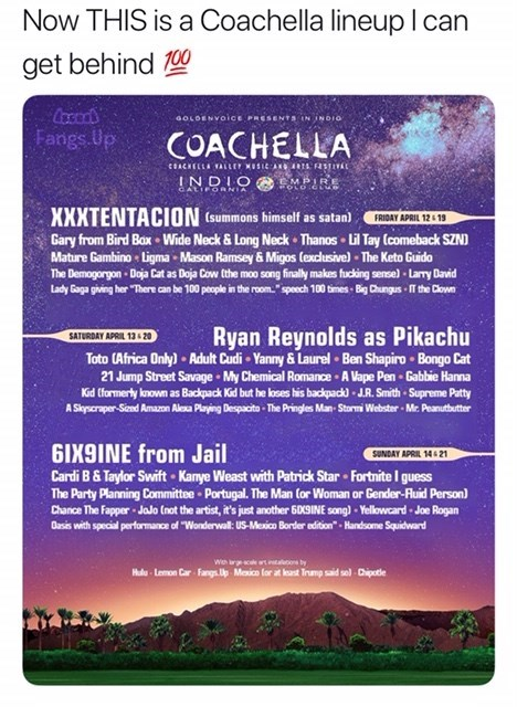 """Text - Now THIS is a Coachella lineup I can get behind 00 aOLDENVOice PRESENTS IN INDI0 Fangs Up COACHELLA cACKELLA ALLE SIAN a INDIO MPIRE XXXTENTACION (summons himself as satan FRIDAY APRIL 12 1 Gary from Bird Box Wide Neck& Long Neck Thanos Lil Tay (comeback SZNI Mature Gambino Ligma - Mason Ramsey & Migos (exclusive)- The Keto Guido The Demogorgon Doja Cat as Doja Cow the moo song finally makes fucking sensel Lary Daid Lady Gaga giving her """"There can be 100 people in the room.""""speech 100 tim"""