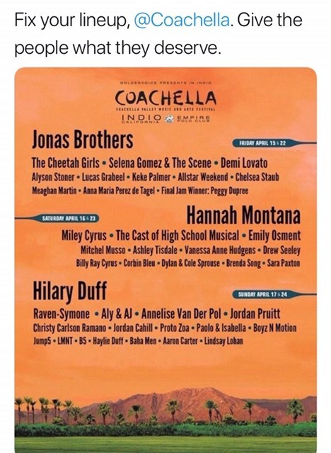 Text - Fix your lineup,@Coachella. Give the people what they deserve. sOLDESVOICx ESENTS ND COACHELLA INDIO MPIRE CALIFOnNIA Jonas Brothers FRIDAY APRIL 15 22 The Cheetah Girls Selena Gomez& The Scene Demi Lovato Alyson Stoner Lucas Grabeel Keke Palmer Allstar Weekend Chelsea Staub Meaghan Martin Anna Maria Perez de Tagel Final Jam Winner: Pegy Dupree Hannah Montana Miley Cyrus The Cast of High School Musical Emily Osment Mitchel Musso Ashley Tisdale Vanessa Anne Hudgens Drew Seeley Billy Ray Cy