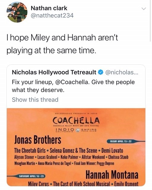 Text - Nathan clark @natthecat234 Ihope Miley and Hannah aren't playing at the same time. Nicholas Hollywood Tetreault @nicholas... Fix your lineup, @Coachella. Give the people what they deserve. Show this thread sOLDENVOICe RESENTS ININDIO COACHELLA ceaceELLA ALLEY IC REFE INDIO CALIFORNsA EMPIRE Jonas Brothers FRIDAY APRIL 15& 22 The Cheetah Girls Selena Gomez & The Scene Demi Lovato Alyson Stoner Lucas Grabeel Keke Palmer Allstar Weekend Chelsea Staub Meaghan Martin Anna Maria Perez de Tagel