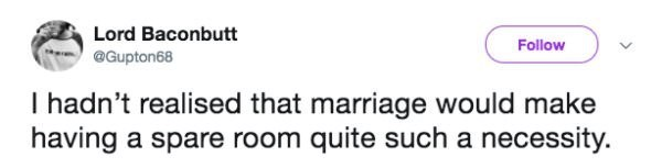 Text - Lord Baconbutt Follow @Gupton68 I hadn't realised that marriage would make having a spare room quite such a necessity.