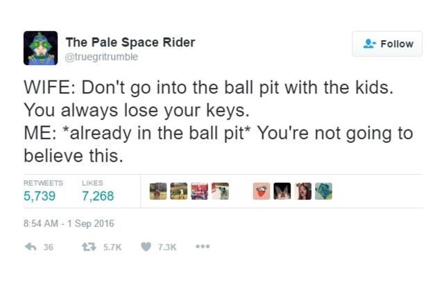 Text - The Pale Space Rider @truegritrumble Follow WIFE: Don't go into the ball pit with the kids. You always lose your keys. ME: *already in the ball pit* You're not going believe this. LIKES RETWEETS 7,268 5,739 8:54 AM-1 Sep 2016 5.7K 7.3K 36