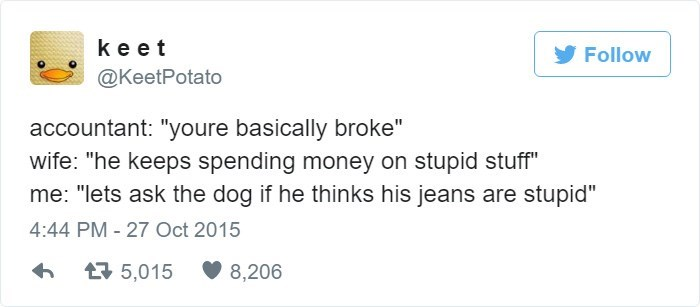 "Text - ke et Follow @KeetPotato accountant: ""youre basically broke"" wife: ""he keeps spending money on stupid stuff"" me: ""lets ask the dog if he thinks his jeans are stupid"" 4:44 PM- 27 Oct 2015 5,015 8,206"