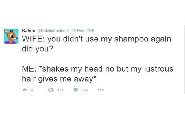 Text - Kalvin @KalvinMacleod 29 Nov 2016 WIFE: you didn't use my shampoo again did you? ME: *shakes my head no but my lustrous hair gives me away* 151 386