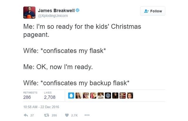 Text - James Breakwell Follow @XplodingUnicorn Me: I'm so ready for the kids' Christmas pageant. Wife: *confiscates my flask* Me: OK, now I'm ready. Wife: *confiscates my backup flask* RETWEETS LIKES 286 2,708 10:58 AM-22 Dec 2016 27 286 2.7K