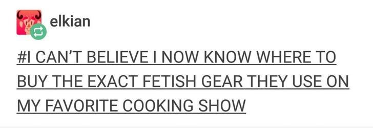 Text - elkian #1 CAN'T BELIEVE I NOW KNOW WHERE TO BUY THE EXACT FETISH GEAR THEY USE ON MY FAVORITE COOKING SHOW
