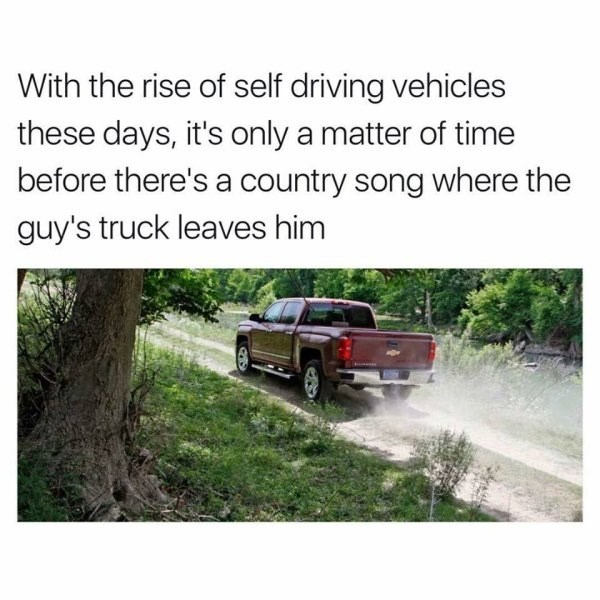 meme about country songs about trucks not being relevant when self driving cars come out