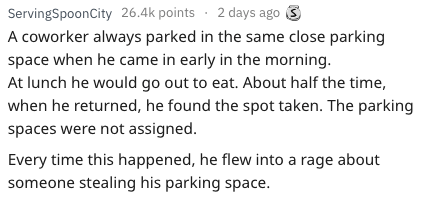 Text - ServingSpoonCity 26.4k points 2 days ago A coworker always parked in the same close parking space when he came in early in the morning. At lunch he would go out to eat. About half the time, when he returned, he found the spot taken. The parking spaces were not assigned. Every time this happened, he flew into a rage about someone stealing his parking space.