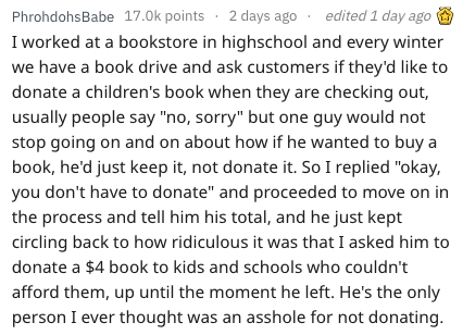 "Text - edited 1 day ago 2 days ago PhrohdohsBabe 17.0k points I worked at a bookstore in highschool and every winter we have a book drive and ask customers if they'd like to donate a children's book when they are checking out, usually people say ""no, sorry"" but one guy would not stop going on and on about how if he wanted to buy a book, he'd just keep it, not donate it. So I replied ""okay, you don't have to donate"" and proceeded to move on in the process and tell him his total, and he just kept"