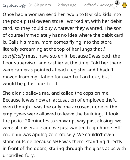 Text - edited 1 day ago x2 Cryptozology 31.8k points 2 days ago Once had a woman send her two 5 to 8 yr old kids into the pop-up Halloween store I worked at, with her debit card, so they could buy whatever they wanted. The son of course immediately has no idea where the debit card is. Calls his mom, mom comes flying into the store literally screaming at the top of her lungs that I specifically must have stolen it, because I was both the floor supervisor and cashier at the time. Told her there we