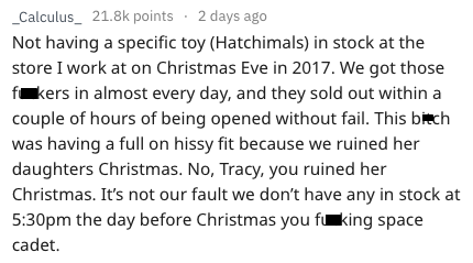 Text - _Calculus_ 21.8k points 2 days ago Not having a specific toy (Hatchimals) in stock at the store I work at on Christmas Eve in 2017. We got those f kers in almost every day, and they sold out within a couple of hours of being opened without fail. This bich was having a full on hissy fit because we ruined her daughters Christmas. No, Tracy, you ruined her Christmas. It's not our fault we don't have any in stock at 5:30pm the day before Christmas you f king space cadet.