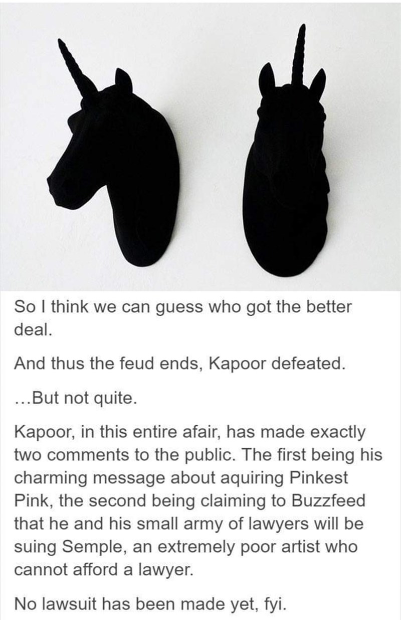 Burro - So I think we can guess who got the better deal. And thus the feud ends, Kapoor defeated. ..But not quite. Kapoor, in this entire afair, has made exactly two comments to the public. The first being his charming message about aquiring Pinkest Pink, the second being claiming to Buzzfeed that he and his small army of lawyers will be suing Semple, an extremely poor artist who cannot afford a lawyer. No lawsuit has been made yet, fyi