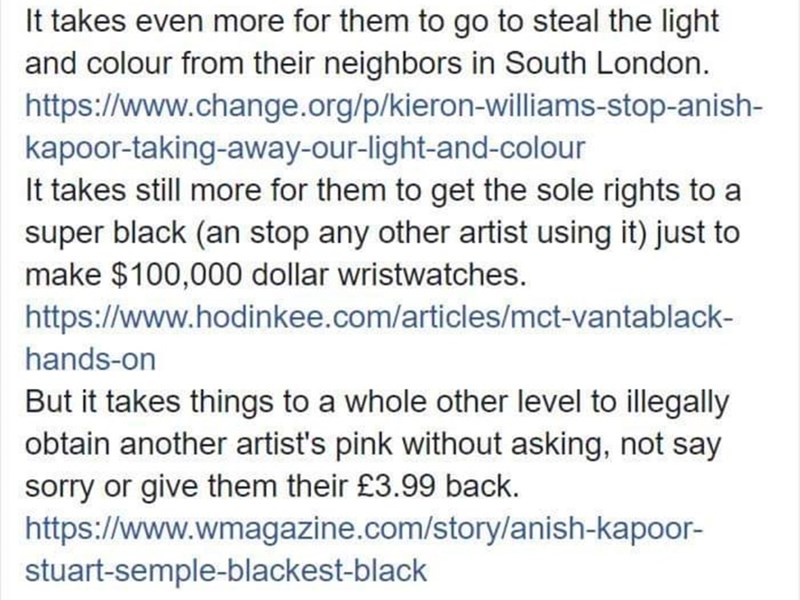 Text - It takes even more for them to go to steal the light and colour from their neighbors in South London. https://www.change.org/p/kieron-williams-stop-anish- kapoor-taking-away-our-light-and-colour It takes still more for them to get the sole rights to a super black (an stop any other artist using it) just to make $100,000 dollar wristwatches. https://www.hodinkee.com/articles/mct-vantablack- hands-on But it takes things to a whole other level to illegally obtain another artist's pink withou