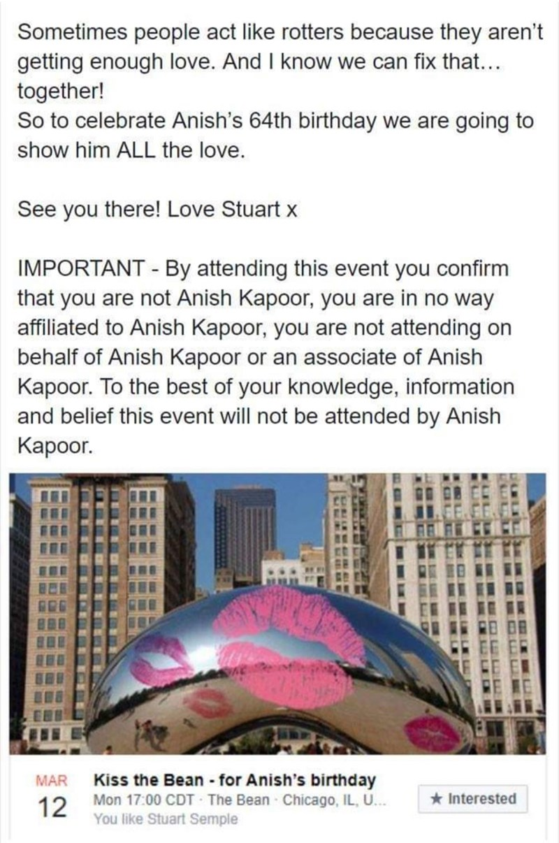 Text - Sometimes people act like rotters because they aren't getting enough love. And I know we can fix that... together! So to celebrate Anish's 64th birthday we are going to show him ALL the love. See you there! Love Stuart x IMPORTANT By attending this event you confirm that you are not Anish Kapoor, you are in no way affiliated to Anish Kapoor, you are not attending on behalf of Anish Kapoor or an associate of Anish Kapoor. To the best of your knowledge, information and belief this event wil