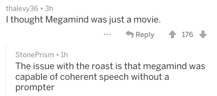 reddit roasts - Text - thalevy36 3h I thought Megamind was just a movie. 176 Reply StonePrism 1h The issue with the roast is that megamind was capable of coherent speech without a prompter