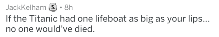 reddit roasts - Text - JackKelham 8h If the Titanic had one lifeboat as big as your lips... no one would've died.