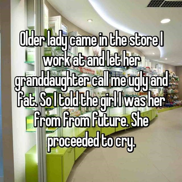 Text - Older lady came in the storel work atand let her granddaughter calme uglyand Fat. Soltold che girlwasher from from Fubure She roceeded tocry.