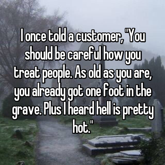 Text - lonce told a customer, You should be careful how you treat people. As old asgou are, you already got one foot in the grave.Plus I heard hellis pretty hot.