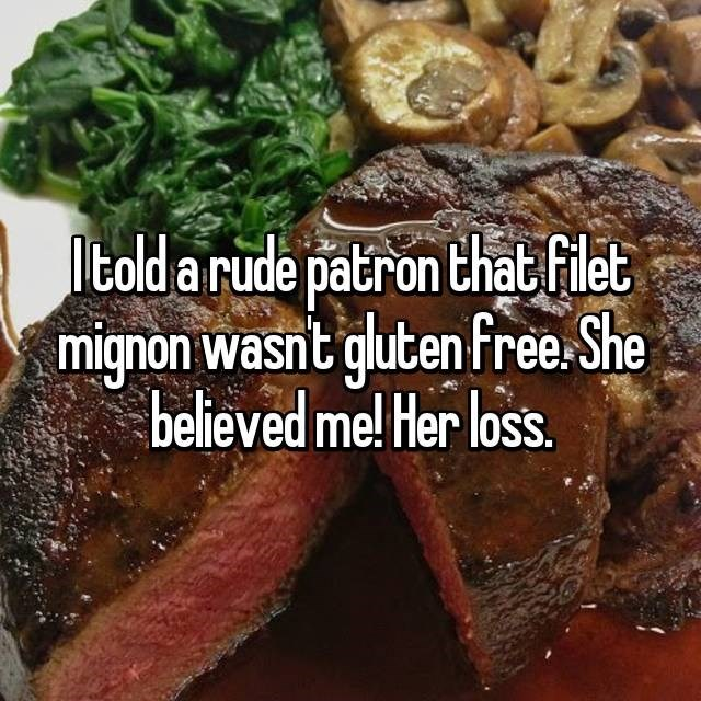 Dish - told a rude patron that filet mignon wasnt gluten free She believed me! Her loss.