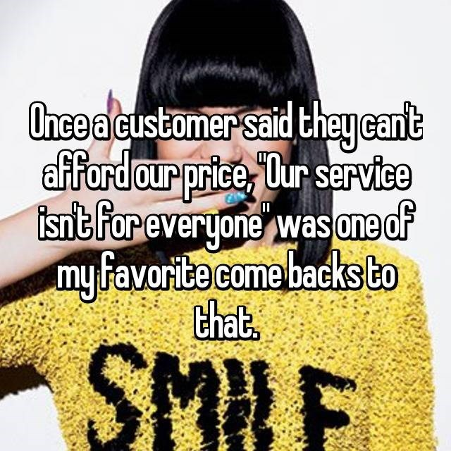Hair - Once acustomer said theycant afford our price, Dur service snt For everyone wasone of my favorite come backs to that. SMRF