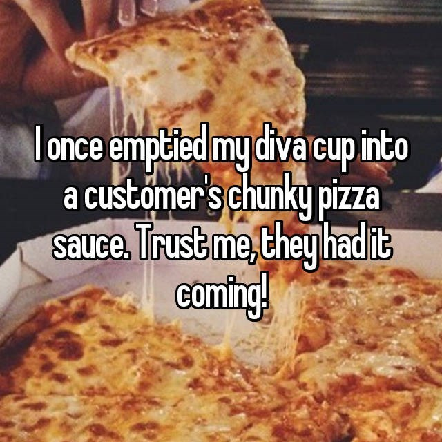 Dish - once emptied my diva cupinto acustomer's chunky pizza Sauce, Trust me,they had it Coming!