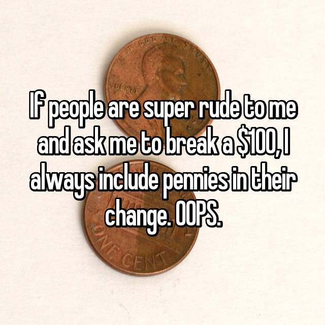 Text - PENC607 BERTY people are super rude tome andaskme tobreak a $D always include pentes in thetr change. 00PS UINF CE ONE