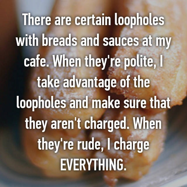 Food - There are certain loopholes with breads and sauces at my cafe. When they're polite, I take advantage of the loopholes and make sure that they aren't charged. When they're rude, I charge EVERYTHING.
