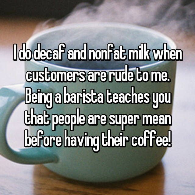 Text - Ido decaf and nonfat mik when Customers are rudeto me. Being a bartsta teaches you that people are super mean before having their coffee!