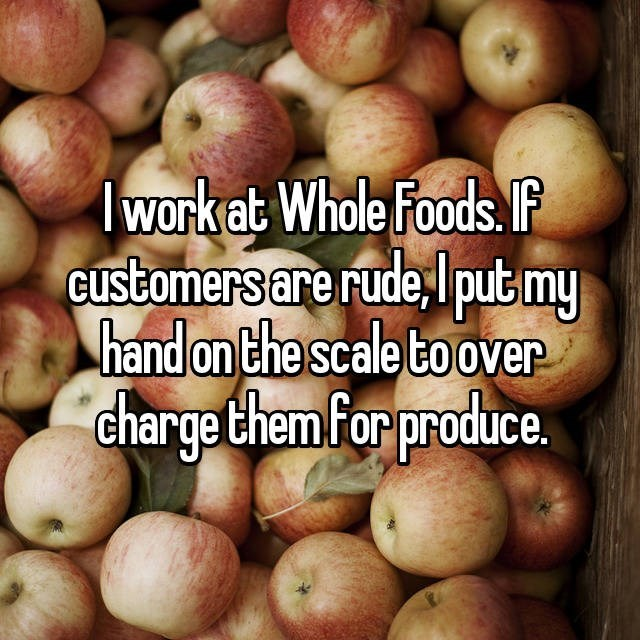 Natural foods - work ab Whole Foods.F Customers are rude, putmy hand on the scale toover charge them Forproduce.