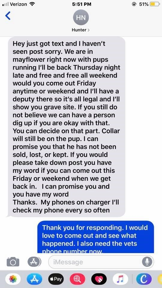 Text - lVerizon 5:51 PM 51% HN Hunter Hey just got text and I haven't seen post sorry. We are in mayflower right now with pups running I'll be back Thursday night late and free and free all weekend would you come out Friday anytime or weekend and I'll have a deputy there so it's all legal and I'll show you grave site. If you still do not believe we can have a person dig up if you are okay with that. You can decide on that part. Collar will still be on the pup. I can promise you that he has not b