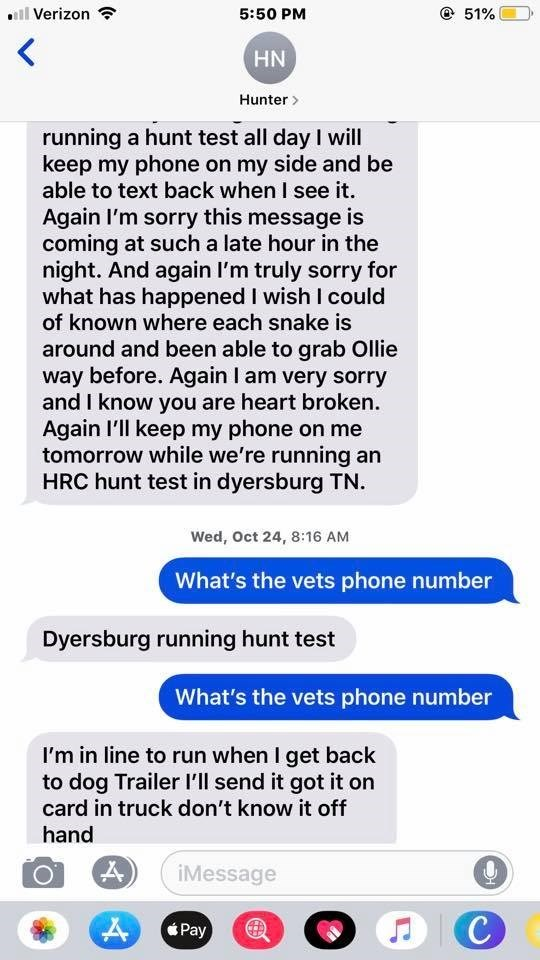 Text - lVerizon 5:50 PM 51% HN Hunter> running a hunt test all day I will keep my phone on my side and be able to text back when I see it. Again I'm sorry this message is coming at such a late hour in the night. And again I'm truly sorry for what has happened I wish I could of known where each snake is around and been able to grab Ollie way before. Again I am very sorry and I know you are heart broken Again I'll keep my phone on me tomorrow while we're running an HRC hunt test in dyersburg TN We