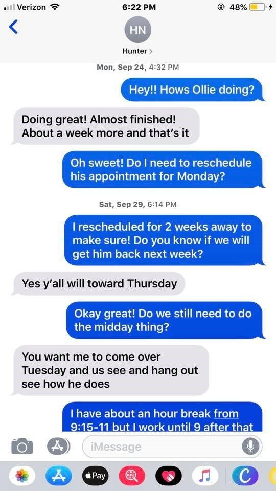 Text - @ 48% Verizon 6:22 PM HN Hunter Mon, Sep 24, 4:32 PM Hey!! Hows Ollie doing? Doing great! Almost finished! About a week more and that's it Oh sweet! Do I need to reschedule his appointment for Monday? Sat, Sep 29, 6:14 PM I rescheduled for 2 weeks away to make sure! Do you know if we will get him back next week? Yes y'all will toward Thursday Okay great! Do we still need to do the midday thing? You want me to come over Tuesday and us see and hang out see how he does I have about an hour b