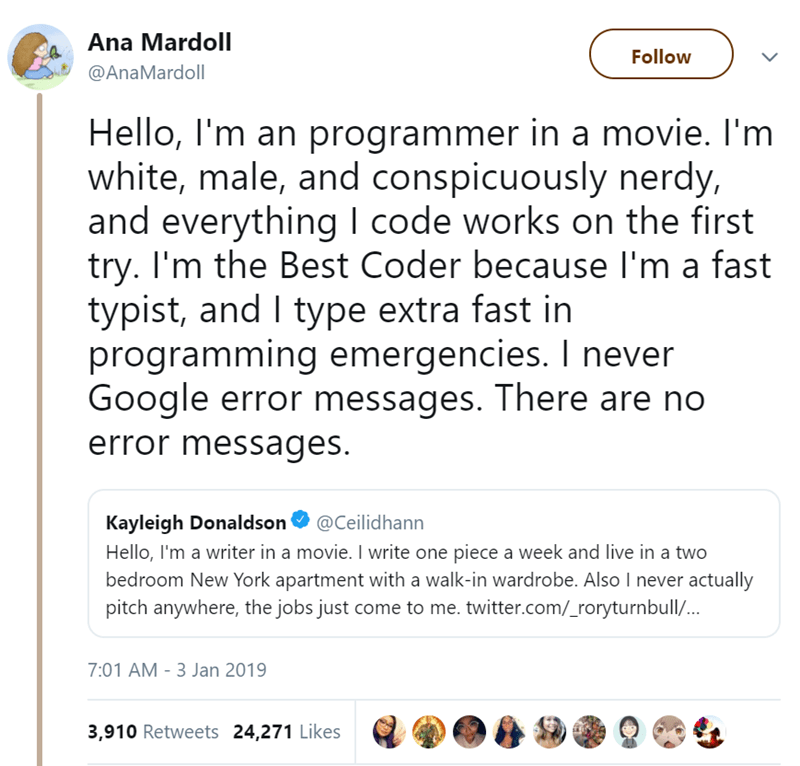 Text - Ana Mardoll Follow @AnaMardoll Hello, I'm an programmer in a movie. I'm white, male, and conspicuously nerdy, and everything I code works on the first try. I'm the Best Coder because I'm a fast typist, and I type extra fast in programming emergencies. I never Google error messages. There are no error messages. Kayleigh Donaldson Hello, I'm a writer in a movie. I write one piece a week and live in a two bedroom New York apartment with a walk-in wardrobe. Also I never actually pitch anywher
