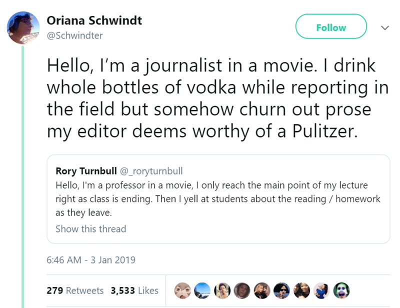 Text - Oriana Schwindt Follow @Schwindter Hello, I'm a journalist in a movie. I drink whole bottles of vodka while reporting in the field but somehow churn out prose my editor deems worthy of a Pulitzer. Rory Turnbull @_roryturnbull Hello, I'm a professor in a movie, I only reach the main point of my lecture right as class is ending. Then I yell at students about the reading / homework as they leave. Show this thread 6:46 AM 3 Jan 2019 279 Retweets 3,533 Likes