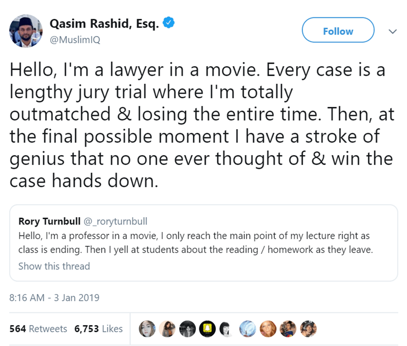 Text - Qasim Rashid, Esq Follow @MuslimIQ Hello, I'm a lawyer in a movie. Every case is a lengthy jury trial where I'm totally outmatched & losing the entire time. Then, at the final possible moment I have a stroke of genius that no one ever thought of & win the case hands down. Rory Turnbull @_roryturnbull Hello, I'm a professor in a movie, I only reach the main point of my lecture right as class is ending. Then I yell at students about the reading homework as they leave. Show this thread 8:16